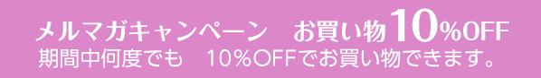 メルマガキャンペーン お買い物10%OFF 期間中何度でも 10%OFFでお買い物できます。
