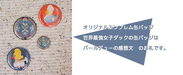 オリジナルエンブレム缶バッジ 世界最強女子ダックの缶バッジはパールデューの感想文 のお礼です。